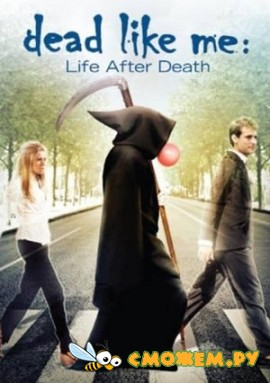 �������, ��� �: ����� ����� ������ / Dead Like Me: Life After Death (Full Movie)